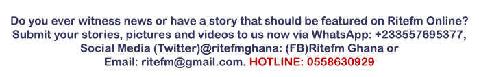 Do you ever witness news or have a story that should be featured on Ritefm Online?  Submit your stories, pictures and videos to us now via WhatsApp: +233557695377, Social Media (Twitter)@ritefmghana: (FB)Ritefm Ghana or  Email: ritefm@gmail.com. HOTLINE: 0558630929